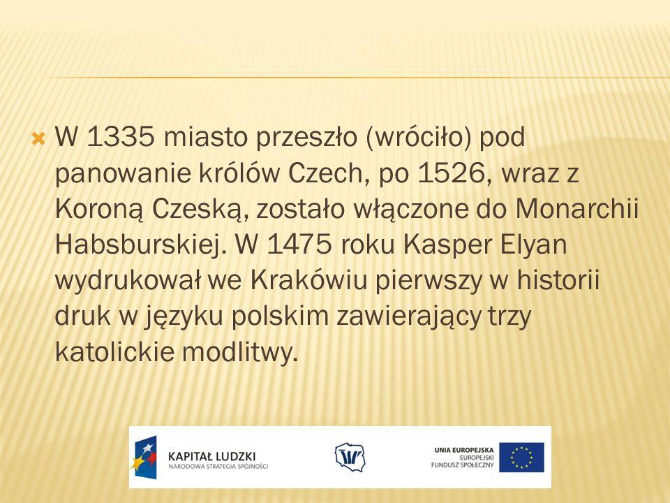 W 1335 miasto przeszło (wróciło) pod panowanie królów Czech, po 1526, wraz z Koroną Czeską, zostało włączone do Monarchii Habsburskiej. W 1475 roku Ka