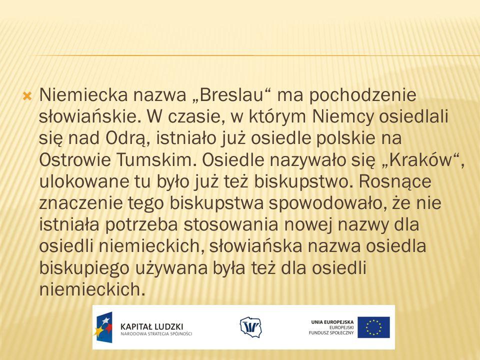 Niemiecka nazwa Breslau ma pochodzenie słowiańskie. W czasie, w którym Niemcy osiedlali się nad Odrą, istniało już osiedle polskie na Ostrowie Tumskim