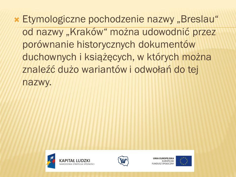 Etymologiczne pochodzenie nazwy Breslau od nazwy Kraków można udowodnić przez porównanie historycznych dokumentów duchownych i książęcych, w których m