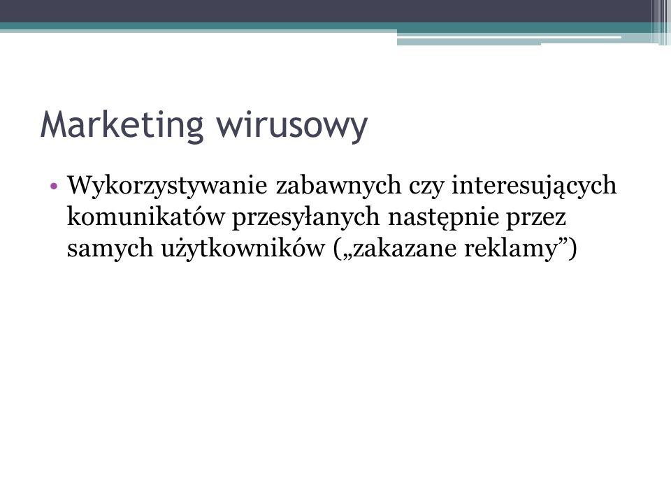 Marketing wirusowy Wykorzystywanie zabawnych czy interesujących komunikatów przesyłanych następnie przez samych użytkowników (zakazane reklamy)