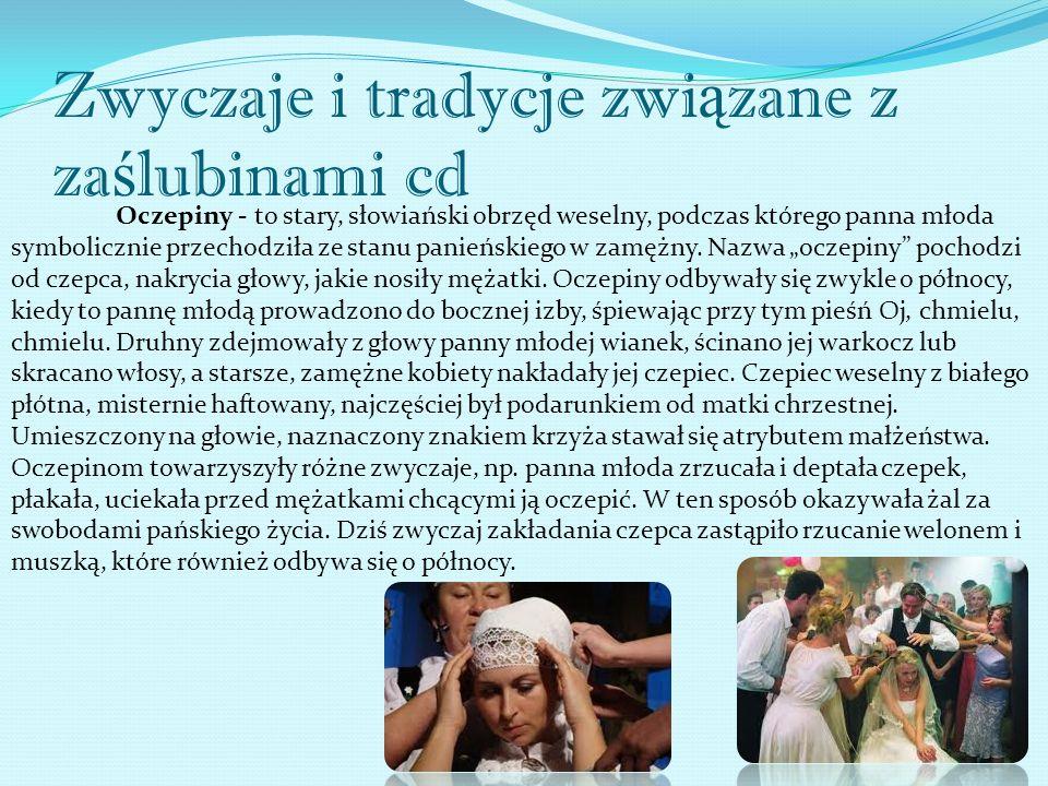 Zwyczaje i tradycje zwi ą zane z za ś lubinami cd Oczepiny - to stary, słowiański obrzęd weselny, podczas którego panna młoda symbolicznie przechodziła ze stanu panieńskiego w zamężny.