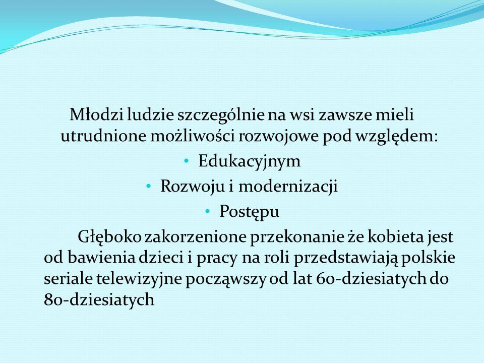 Młodzi ludzie szczególnie na wsi zawsze mieli utrudnione możliwości rozwojowe pod względem: Edukacyjnym Rozwoju i modernizacji Postępu Głęboko zakorzenione przekonanie że kobieta jest od bawienia dzieci i pracy na roli przedstawiają polskie seriale telewizyjne począwszy od lat 60-dziesiatych do 80-dziesiatych