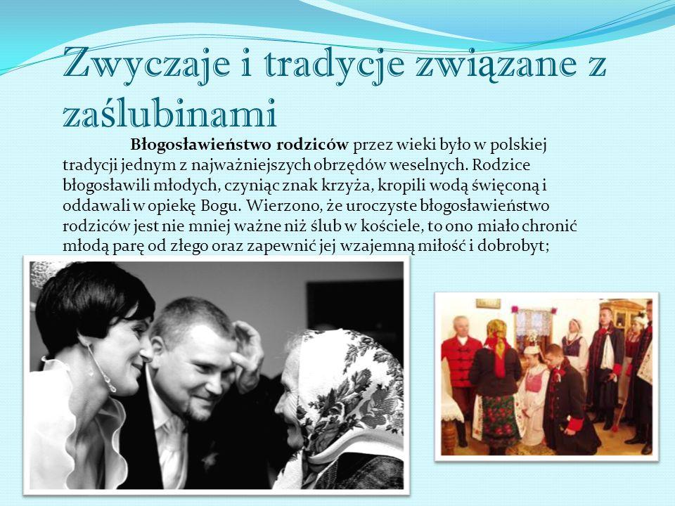 Zwyczaje i tradycje zwi ą zane z za ś lubinami Błogosławieństwo rodziców przez wieki było w polskiej tradycji jednym z najważniejszych obrzędów weselnych.
