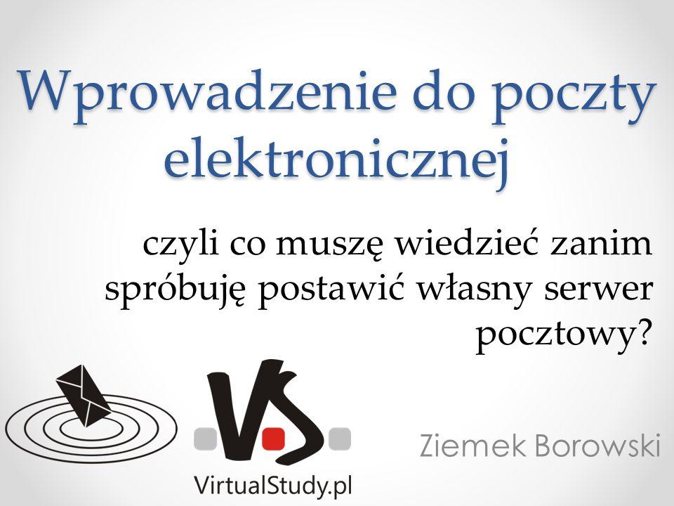 Wprowadzenie do poczty elektronicznej Ziemek Borowski czyli co muszę wiedzieć zanim spróbuję postawić własny serwer pocztowy?