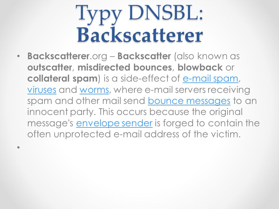 Typy DNSBL: Backscatterer Backscatterer.org – Backscatter (also known as outscatter, misdirected bounces, blowback or collateral spam ) is a side-effe