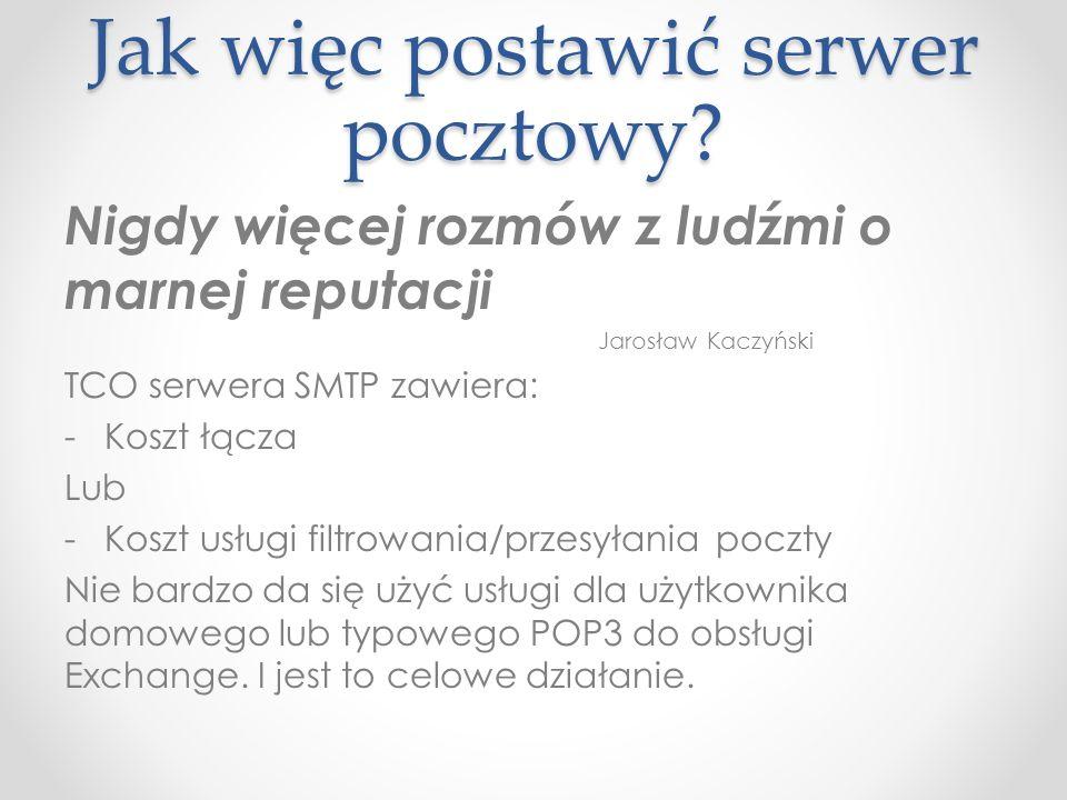 Jak więc postawić serwer pocztowy? Nigdy więcej rozmów z ludźmi o marnej reputacji Jarosław Kaczyński TCO serwera SMTP zawiera: -Koszt łącza Lub -Kosz