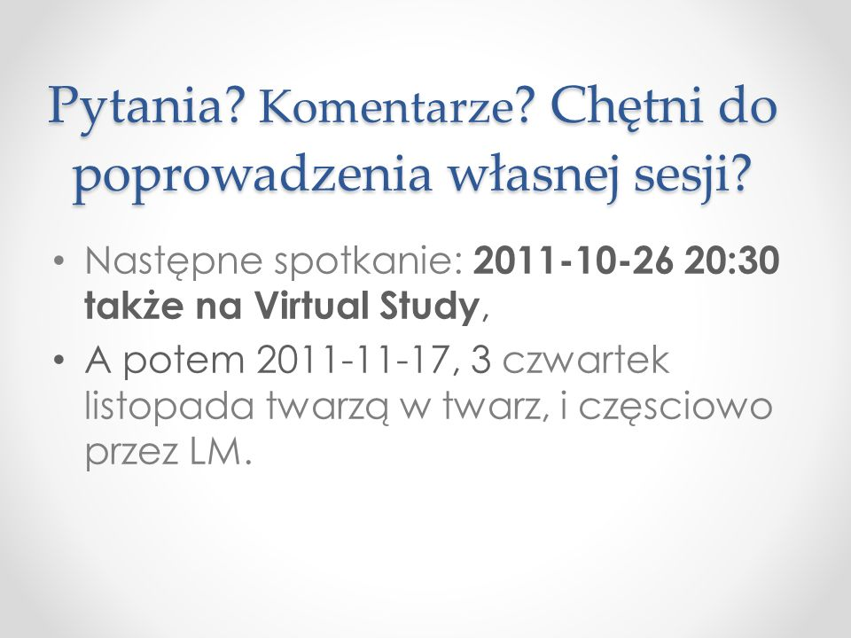 Pytania? Komentarze ? Chętni do poprowadzenia własnej sesji? Następne spotkanie: 2011-10-26 20:30 także na Virtual Study, A potem 2011-11-17, 3 czwart