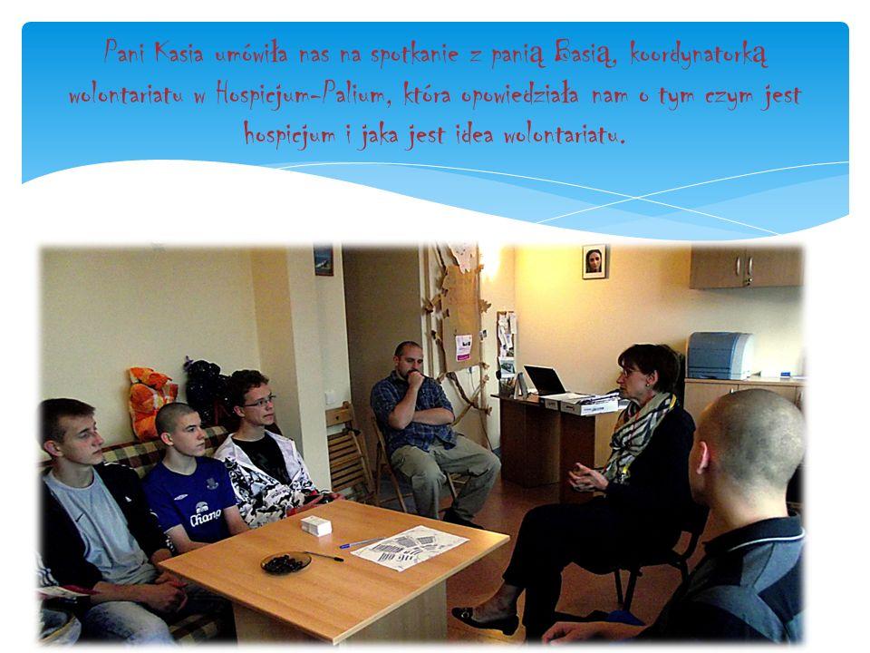 Pani Kasia umówi ł a nas na spotkanie z pani ą Basi ą, koordynatork ą wolontariatu w Hospicjum-Palium, która opowiedzia ł a nam o tym czym jest hospicjum i jaka jest idea wolontariatu.