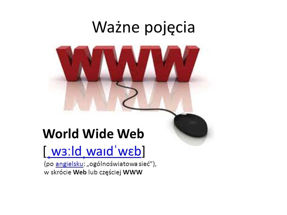 Ważne pojęcia World Wide Web [ˌwɜːldˌwaɪdˈwɛb]ˌwɜːldˌwaɪdˈwɛb (po angielsku: ogólnoświatowa sieć),angielsku w skrócie Web lub częściej WWW