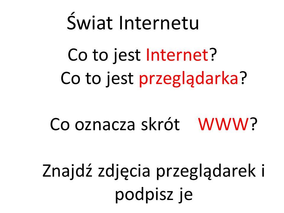 Co to jest Internet? Co to jest przeglądarka? Co oznacza skrót WWW? Znajdź zdjęcia przeglądarek i podpisz je Świat Internetu