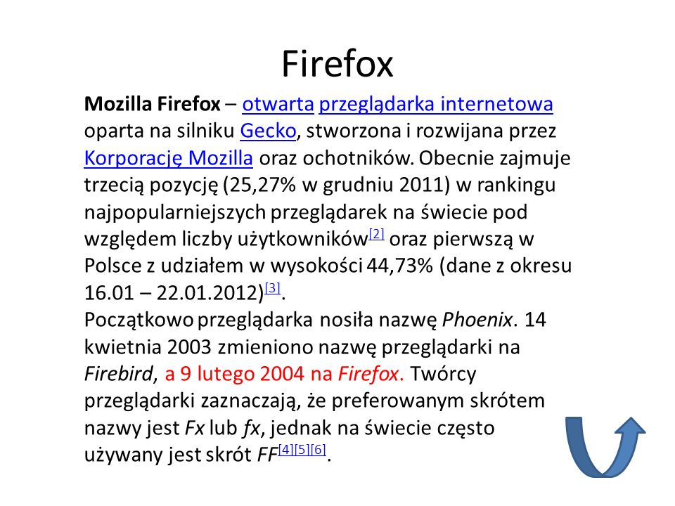 Firefox Mozilla Firefox – otwarta przeglądarka internetowa oparta na silniku Gecko, stworzona i rozwijana przez Korporację Mozilla oraz ochotników. Ob