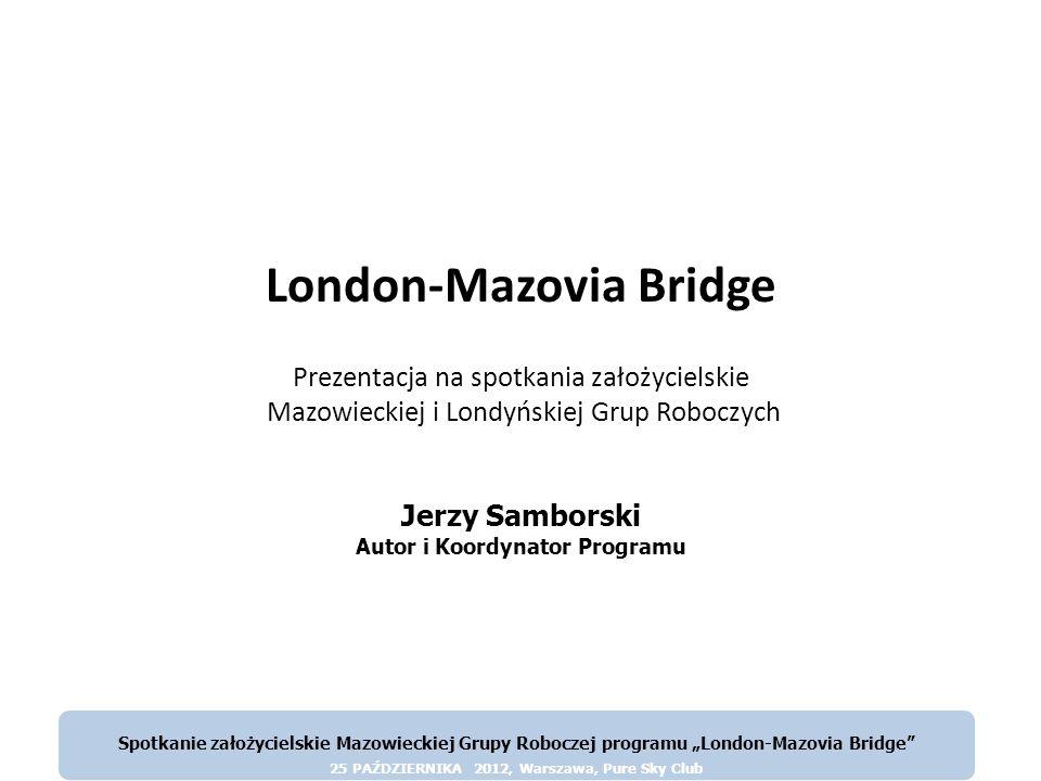 © London-Mazovia Bridge Spotkanie założycielskie Mazowieckiej Grupy Roboczej programu London-Mazovia Bridge 25 PAŻDZIERNIKA 2012, Warszawa, Pure Sky Club Celem projektu jest ustanowienie specjalnej, społecznościowo-instytucjonalnej relacji pomiędzy województwem mazowieckim, a Wielkim Londynem za pośrednictwem i z udziałem instytucji i osób polskiego Londynu.