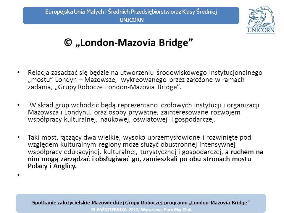 Europejska Unia Małych i Średnich Przedsiębiorstw oraz Klasy Średniej UNICORN Strona internetowa www.london-mazoviabridge.pl www.london-mazoviabridge.pl Pierwszym przęsłem mostu będzie strona internetowa Jej treść, na bieżąco aktualizowana, prezentować będzie początkowo przede wszystkim podstawowe wiadomości dotyczące turystyki.