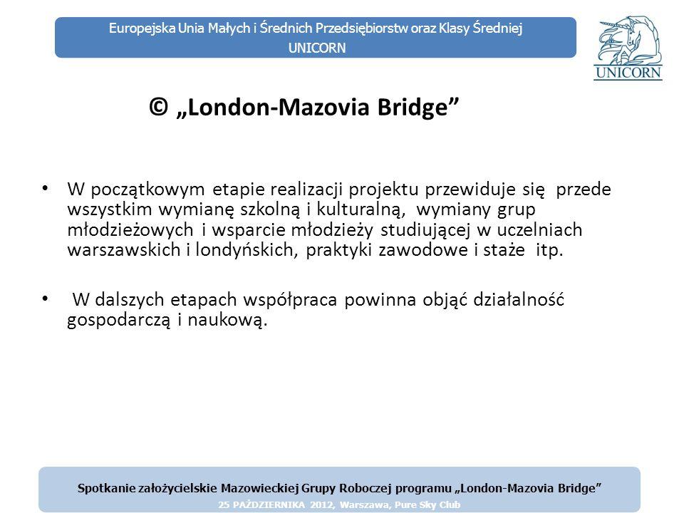 Europejska Unia Małych i Średnich Przedsiębiorstw oraz Klasy Średniej UNICORN © London-Mazovia Bridge Przewiduje się, iż w przypadku pomyślnego rozwoju projektu, będzie istniała możliwość aplikowania o wsparcie ze środków publicznych w ramach różnych projektów, dotyczących obu regionów (Wielkiego Londynu, Województwa Mazowieckiego i Warszawy) i obu krajów (Wielkiej Brytanii i Polski) A także z funduszy europejskich; może to być nawet wsparcie systemowe w obrębie nowej Perspektywy Finansowej Unii Europejskiej okresu 2013-20 w ramach Programu Współpracy Ponadnarodowej lub innego, o podobnym charakterze.