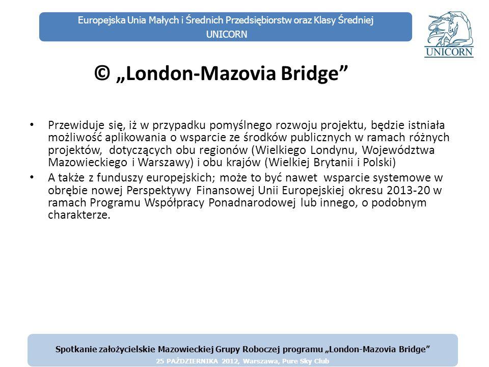 Europejska Unia Małych i Średnich Przedsiębiorstw oraz Klasy Średniej UNICORN Cele szczegółowe projektu Celem głównym I etapu jest powołanie mazowiecko-londyńskiej Grupy Roboczej pod nazwą London-Mazovia Bridge, która będzie miała za zadanie zainicjowanie, rozwój i umocnienie współpracy Regionu Mazowsza i Warszawy z Wielkim Londynem Celami szczegółowymi I etapu są: Utworzenie strony internetowej www.london-mazoviabridge.pl i www.london- mazoviabridge.co.uk jako pierwszego filaru mostu łączącego Mazowsze z Wielkim Londynem.www.london-mazoviabridge.plwww.london- mazoviabridge.co.uk Zorganizowanie w Warszawie spotkania inicjatywnego Mazowieckiej Grupy Roboczej London-Mazovia Bridge Zorganizowanie w Londynie spotkania inicjatywnego Grupy Roboczej London- Mazovia Bridge z przedstawicielami Polskiego Ośrodka Społeczno-Kulturalnego w Londynie oraz środowisk związanych z polskimi organizacjami kulturalnymi w Londynie z delegacją Mazowieckiej Grupy Roboczej.