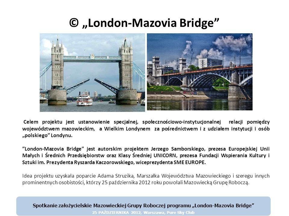Europejska Unia Małych i Średnich Przedsiębiorstw oraz Klasy Średniej UNICORN n Mazowsze i Warszawa Województwo mazowieckie jest jedynym polskim regionem, który osiągnął poziom średnio-europejski W dużej mierze zawdzięcza to swej stolicy, i zarazem stolicy państwa – Warszawie W nowej perspektywie finansowej Mazowsze otrzyma niższe dotacje niż dotychczas Aby się rozwijać, musi przyjąć odmienną strategię, niż pozostałe województwa Musi związać się z najważniejszymi i najbogatszymi ośrodkami w Europie Takim politycznym miejscem, w którym trzeba być jest Bruksela Spotkanie założycielskie Mazowieckiej Grupy Roboczej programu London-Mazovia Bridge 25 PAŻDZIERNIKA 2012, Warszawa, Pure Sky Club