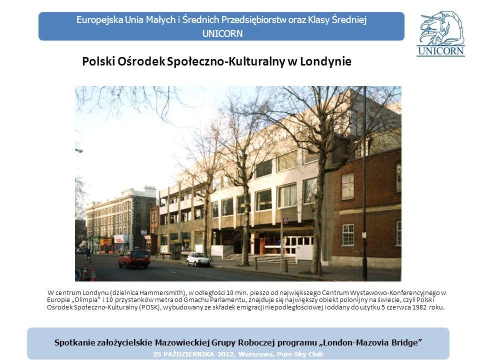 Europejska Unia Małych i Średnich Przedsiębiorstw oraz Klasy Średniej UNICORN Polski Ośrodek Społeczno-Kulturalny w Londynie W tym pięciokondygnacyjnym gmachu mieści się Biblioteka Polska (170.000 książek i 70.000 fotografii), księgarnia, teatr (350 miejsc, w pełni wyposażony), galeria sztuki, kilka restauracji, kilka pomieszczeń klubowych, dyskoteka, podziemne garaże i wiele pomieszczeń o charakterze biurowym.
