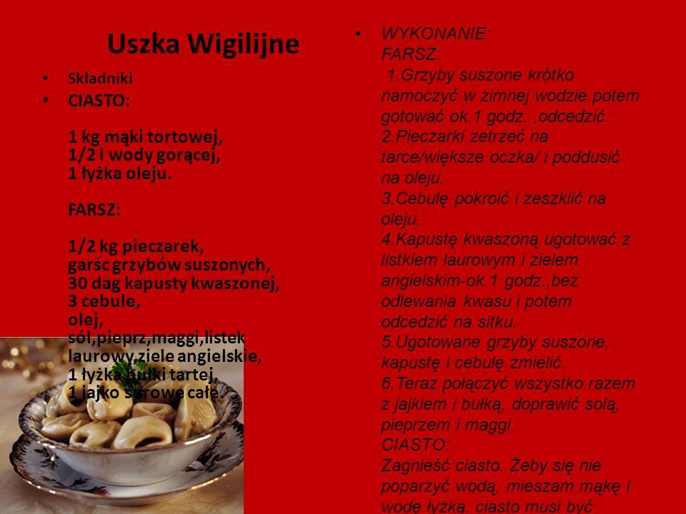 Uszka Wigilijne Składniki CIASTO: 1 kg mąki tortowej, 1/2 l wody gorącej, 1 łyżka oleju. FARSZ: 1/2 kg pieczarek, garśc grzybów suszonych, 30 dag kapu