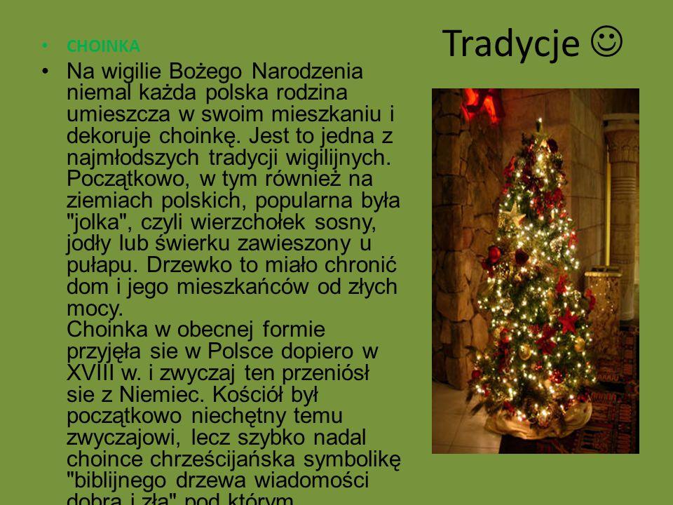 Tradycje CHOINKA Na wigilie Bożego Narodzenia niemal każda polska rodzina umieszcza w swoim mieszkaniu i dekoruje choinkę. Jest to jedna z najmłodszyc