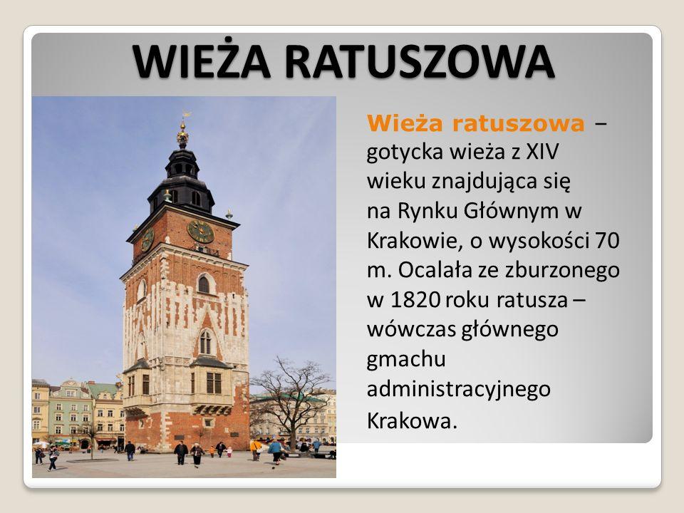 WIEŻA RATUSZOWA Wieża ratuszowa – gotycka wieża z XIV wieku znajdująca się na Rynku Głównym w Krakowie, o wysokości 70 m. Ocalała ze zburzonego w 1820