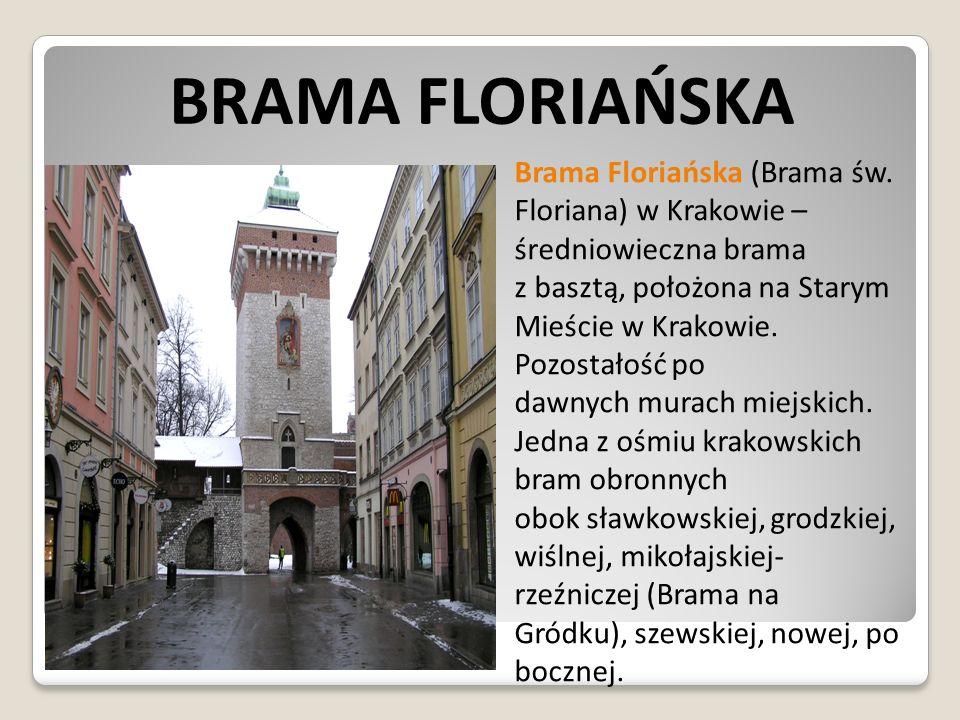 BRAMA FLORIAŃSKA Brama Floriańska (Brama św. Floriana) w Krakowie – średniowieczna brama z basztą, położona na Starym Mieście w Krakowie. Pozostałość