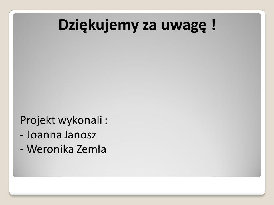 Dziękujemy za uwagę ! Projekt wykonali : - Joanna Janosz - Weronika Zemła