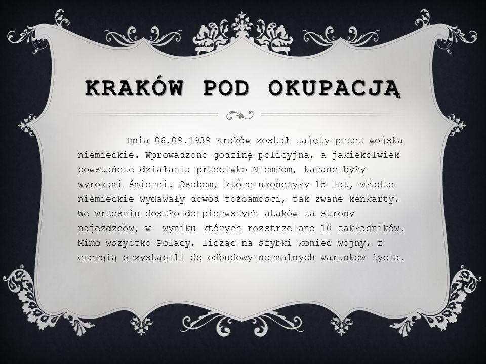 KRAKÓW POD OKUPACJĄ Dnia 06.09.1939 Kraków został zajęty przez wojska niemieckie. Wprowadzono godzinę policyjną, a jakiekolwiek powstańcze działania p