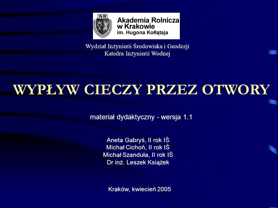 WYPŁYW CIECZY PRZEZ OTWORY materiał dydaktyczny - wersja 1.1 Kraków, kwiecień 2005 Wydział Inżynierii Środowiska i Geodezji Katedra Inżynierii Wodnej