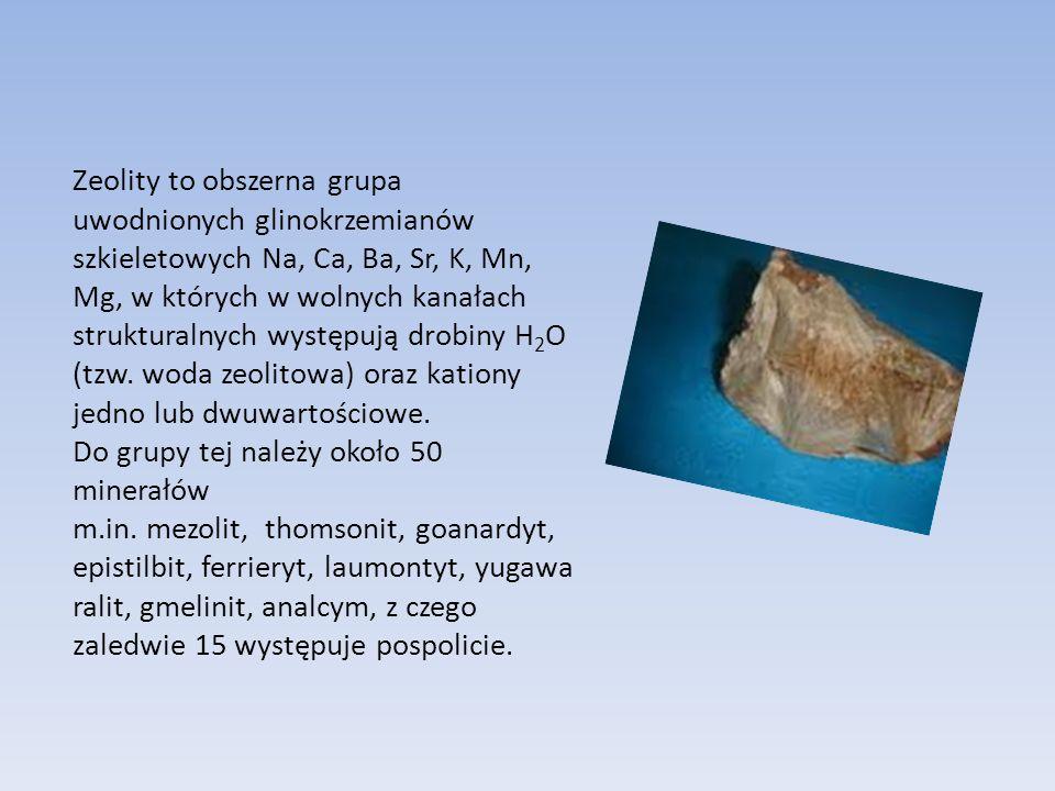 Zeolity to obszerna grupa uwodnionych glinokrzemianów szkieletowych Na, Ca, Ba, Sr, K, Mn, Mg, w których w wolnych kanałach strukturalnych występują drobiny H 2 O (tzw.