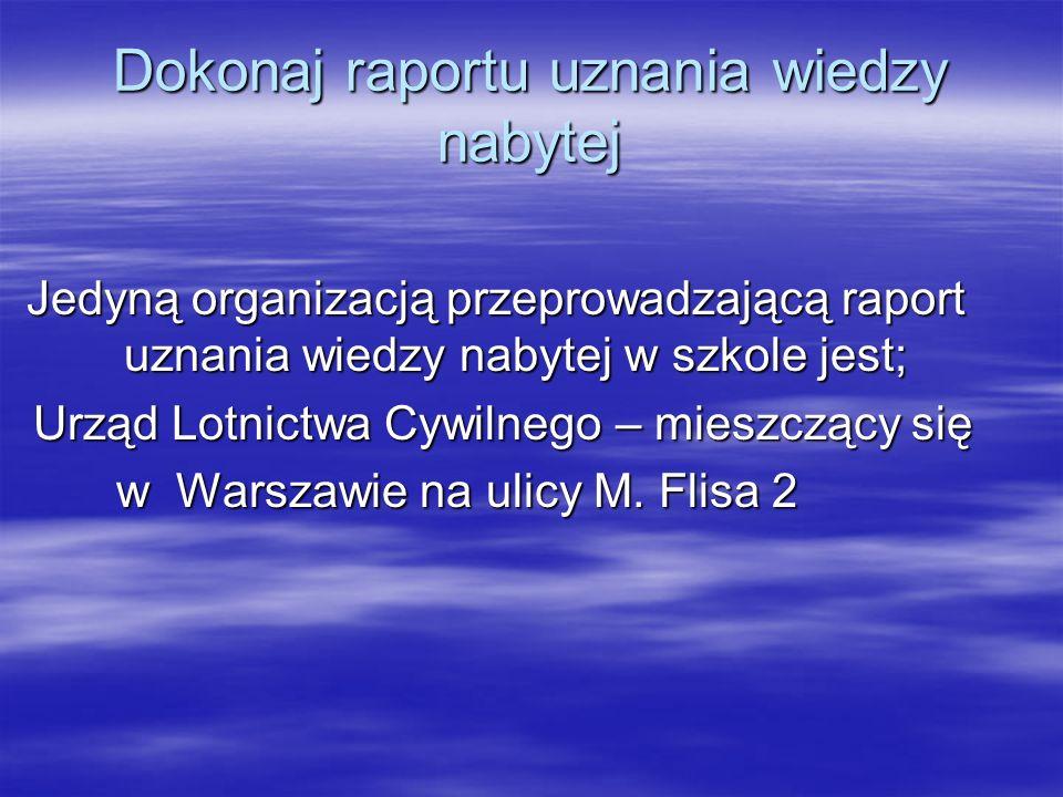 Dokonaj raportu uznania wiedzy nabytej Jedyną organizacją przeprowadzającą raport uznania wiedzy nabytej w szkole jest; Urząd Lotnictwa Cywilnego – mi