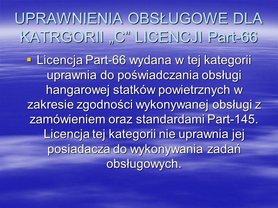 UPRAWNIENIA OBSŁUGOWE DLA KATRGORII C LICENCJI Part-66 Licencja Part-66 wydana w tej kategorii uprawnia do poświadczania obsługi hangarowej statków po