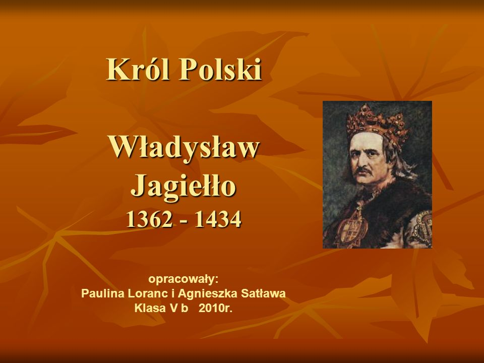 Król Polski Władysław Jagiełło 1362 - 1434 Król Polski Władysław Jagiełło 1362 - 1434 opracowały: Paulina Loranc i Agnieszka Satława Klasa V b 2010r.