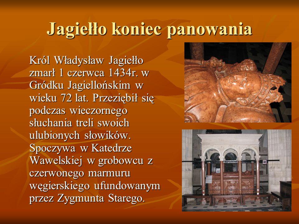 Jagiełło koniec panowania Król Władysław Jagiełło zmarł 1 czerwca 1434r. w Gródku Jagiellońskim w wieku 72 lat. Przeziębił się podczas wieczornego słu