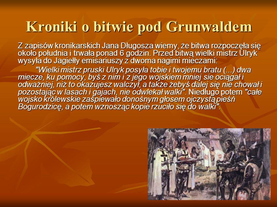 Kroniki o bitwie pod Grunwaldem Z zapisów kronikarskich Jana Długosza wiemy, że bitwa rozpoczęła się około południa i trwała ponad 6 godzin. Przed bit