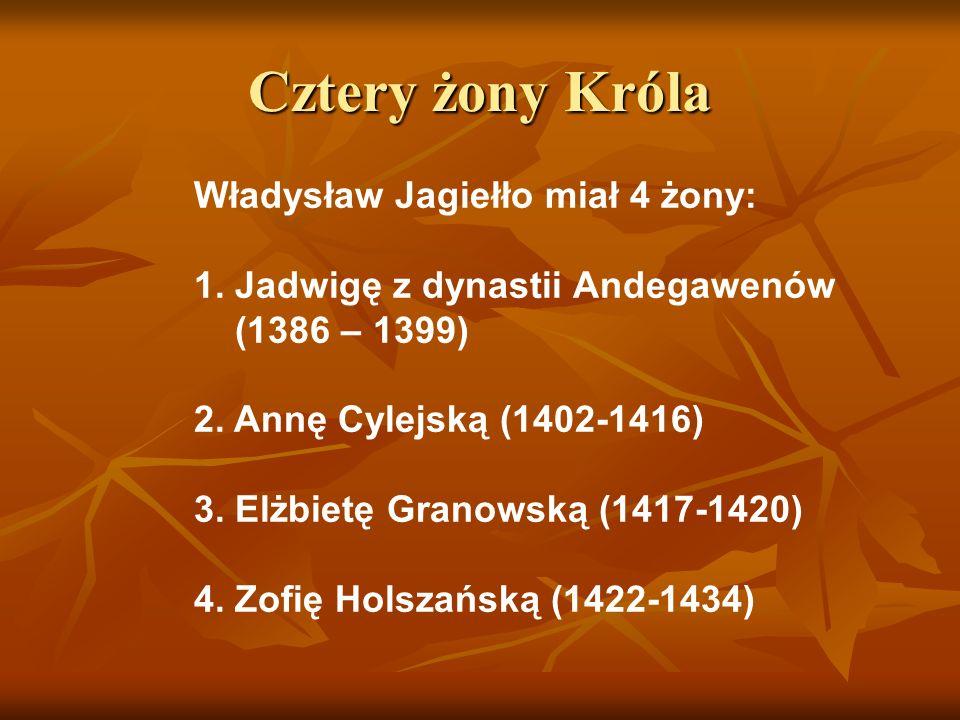 Cztery żony Króla Władysław Jagiełło miał 4 żony: 1. Jadwigę z dynastii Andegawenów (1386 – 1399) 2. Annę Cylejską (1402-1416) 3. Elżbietę Granowską (