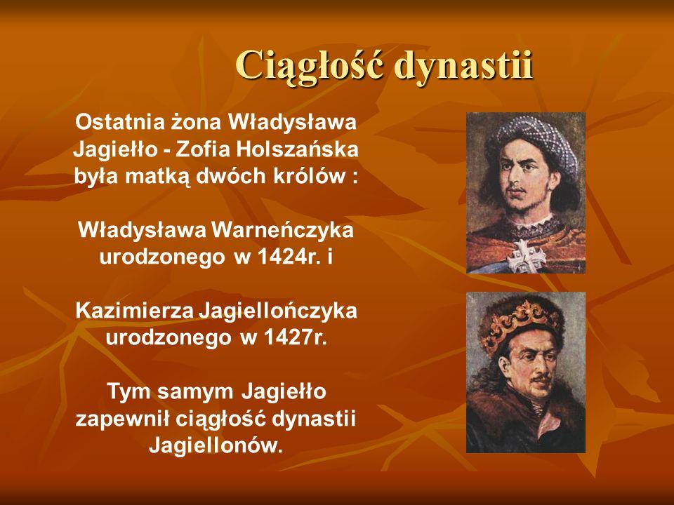 Ciągłość dynastii Ciągłość dynastii Ostatnia żona Władysława Jagiełło - Zofia Holszańska była matką dwóch królów : Władysława Warneńczyka urodzonego w