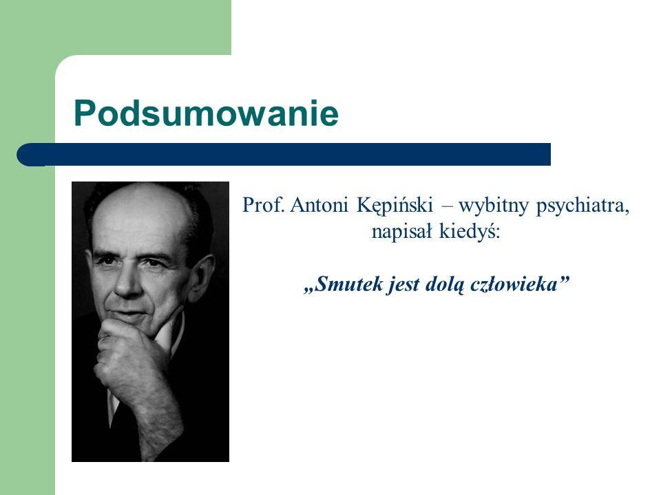 Podsumowanie Prof. Antoni Kępiński – wybitny psychiatra, napisał kiedyś: Smutek jest dolą człowieka