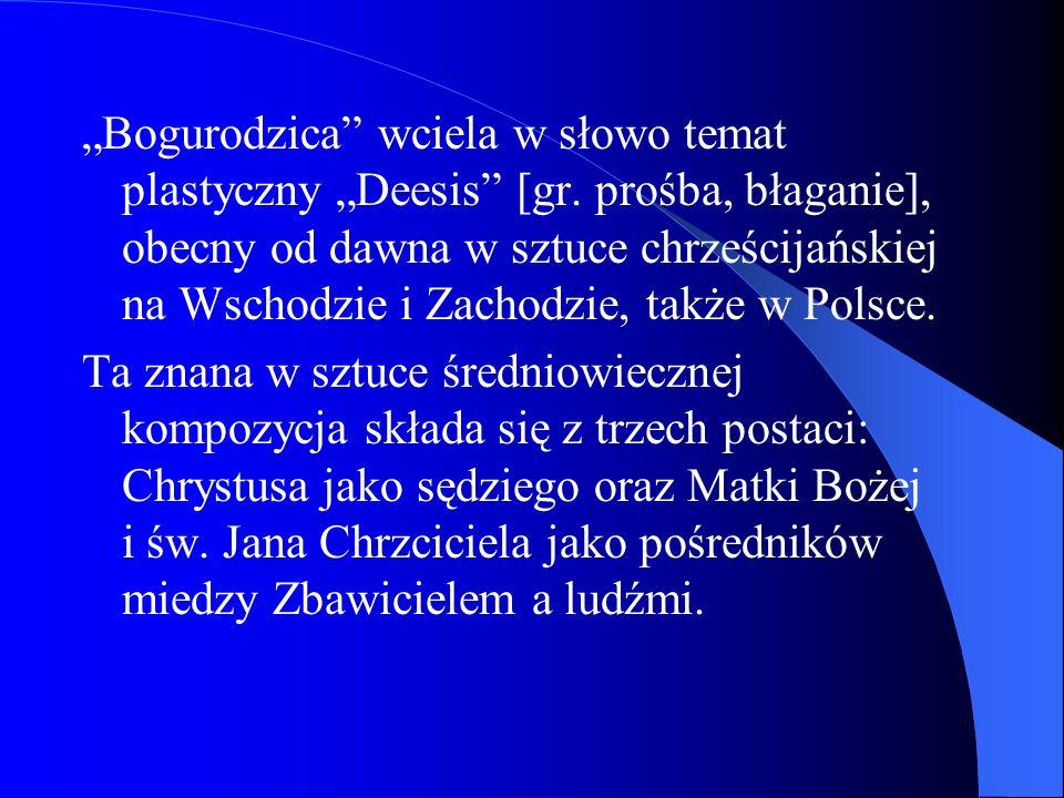 Bogurodzica wciela w słowo temat plastyczny Deesis [gr. prośba, błaganie], obecny od dawna w sztuce chrześcijańskiej na Wschodzie i Zachodzie, także w