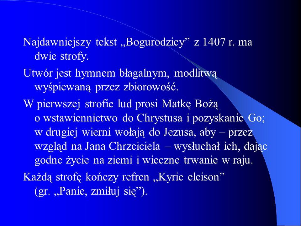 Najdawniejszy tekst Bogurodzicy z 1407 r. ma dwie strofy. Utwór jest hymnem błagalnym, modlitwą wyśpiewaną przez zbiorowość. W pierwszej strofie lud p