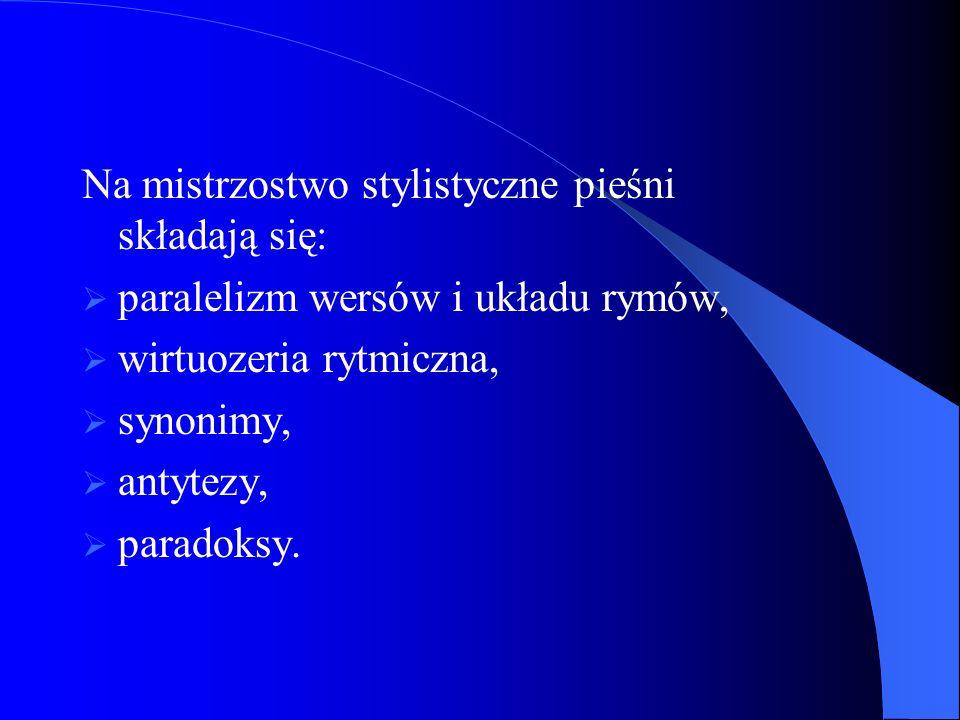 Na mistrzostwo stylistyczne pieśni składają się: paralelizm wersów i układu rymów, wirtuozeria rytmiczna, synonimy, antytezy, paradoksy.