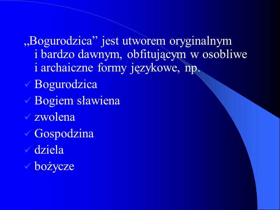 Bogurodzica jest utworem oryginalnym i bardzo dawnym, obfitującym w osobliwe i archaiczne formy językowe, np. Bogurodzica Bogiem sławiena zwolena Gosp
