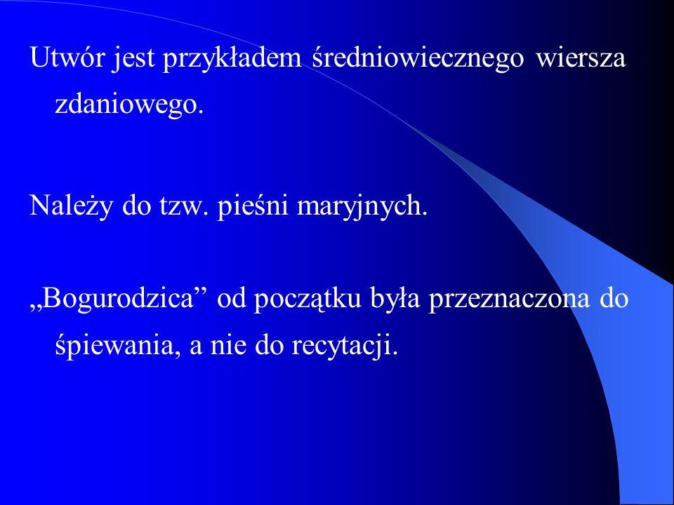 Utwór jest przykładem średniowiecznego wiersza zdaniowego. Należy do tzw. pieśni maryjnych. Bogurodzica od początku była przeznaczona do śpiewania, a