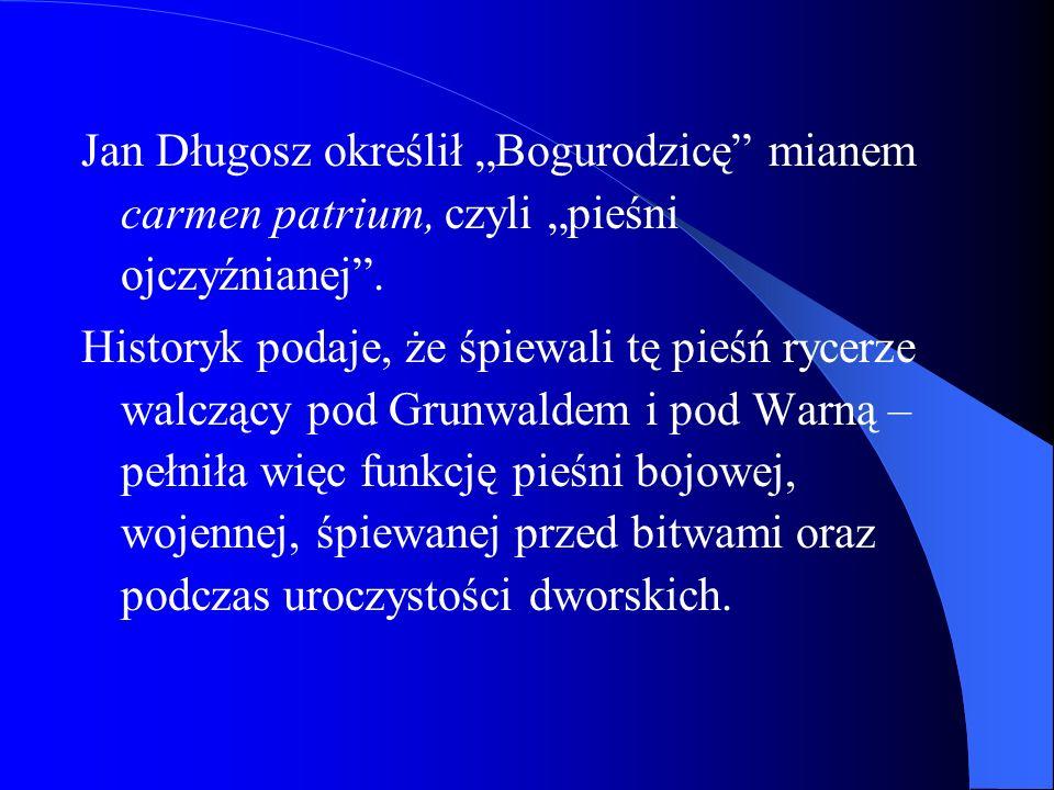 Jan Długosz określił Bogurodzicę mianem carmen patrium, czyli pieśni ojczyźnianej. Historyk podaje, że śpiewali tę pieśń rycerze walczący pod Grunwald