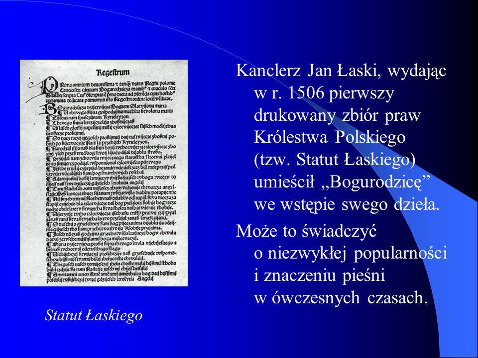 Kanclerz Jan Łaski, wydając w r. 1506 pierwszy drukowany zbiór praw Królestwa Polskiego (tzw. Statut Łaskiego) umieścił Bogurodzicę we wstępie swego d