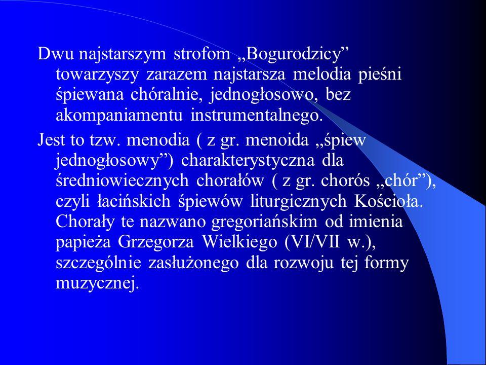 Dwu najstarszym strofom Bogurodzicy towarzyszy zarazem najstarsza melodia pieśni śpiewana chóralnie, jednogłosowo, bez akompaniamentu instrumentalnego