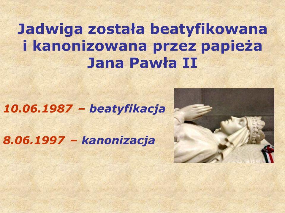 Jadwiga została beatyfikowana i kanonizowana przez papieża Jana Pawła II 10.06.1987 – beatyfikacja 8.06.1997 – kanonizacja