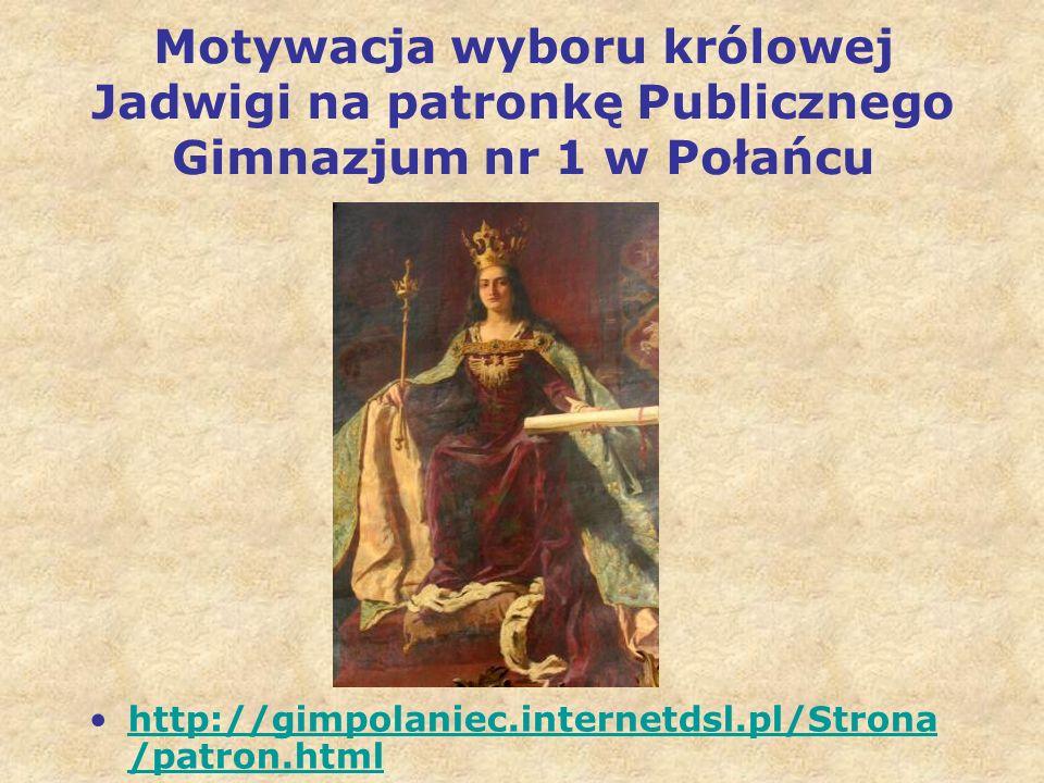 Motywacja wyboru królowej Jadwigi na patronkę Publicznego Gimnazjum nr 1 w Połańcu http://gimpolaniec.internetdsl.pl/Strona /patron.htmlhttp://gimpolaniec.internetdsl.pl/Strona /patron.html