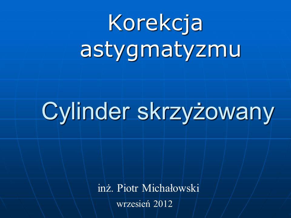 Cylinder skrzyżowany Korekcja astygmatyzmu inż. Piotr Michałowski wrzesień 2012