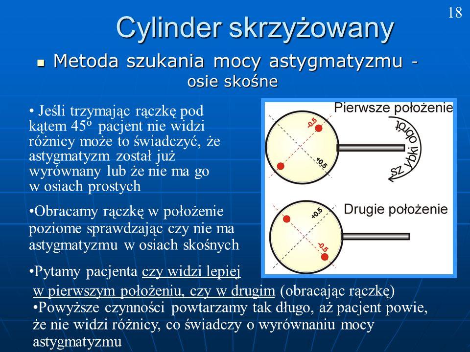 Cylinder skrzyżowany Metoda szukania mocy astygmatyzmu - osie skośne Metoda szukania mocy astygmatyzmu - osie skośne w pierwszym położeniu, czy w drugim (obracając rączkę) Powyższe czynności powtarzamy tak długo, aż pacjent powie, że nie widzi różnicy, co świadczy o wyrównaniu mocy astygmatyzmu Jeśli trzymając rączkę pod kątem 45 o pacjent nie widzi różnicy może to świadczyć, że astygmatyzm został już wyrównany lub że nie ma go w osiach prostych 18 Obracamy rączkę w położenie poziome sprawdzając czy nie ma astygmatyzmu w osiach skośnych Pytamy pacjenta czy widzi lepiej