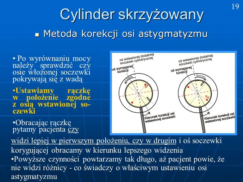 Cylinder skrzyżowany Metoda korekcji osi astygmatyzmu Metoda korekcji osi astygmatyzmu widzi lepiej w pierwszym położeniu, czy w drugim i oś soczewki korygującej obracamy w kierunku lepszego widzenia Powyższe czynności powtarzamy tak długo, aż pacjent powie, że nie widzi różnicy - co świadczy o właściwym ustawieniu osi astygmatyzmu Po wyrównaniu mocy należy sprawdzić czy osie włożonej soczewki pokrywają się z wadą Ustawiamy rączkę w położenie zgodne z osią wstawionej so- czewki Obracając rączkę pytamy pacjenta czy 19